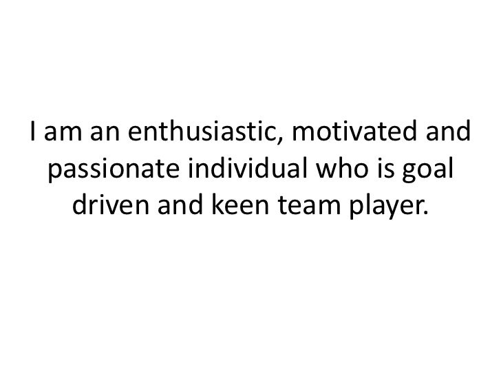 I am an enthusiastic, motivated and passionate individual who is goal driven and keen team player.<br />