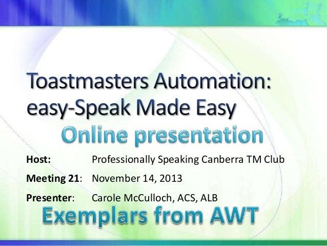 Host:  Professionally Speaking Canberra TM Club  Meeting 21: November 14, 2013 Presenter:  Carole McCulloch, ACS, ALB