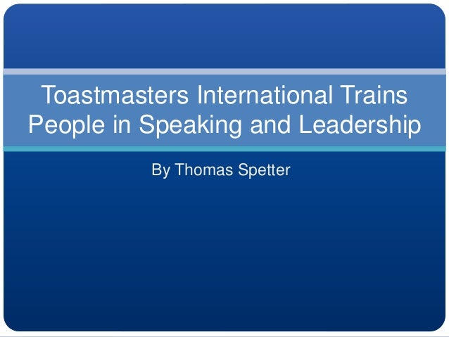 By Thomas Spetter Toastmasters International Trains People in Speaking and Leadership