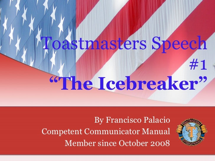 """Toastmasters Speech #1 """"The Icebreaker"""" By Francisco Palacio Competent Communicator Manual Member since October 2008"""