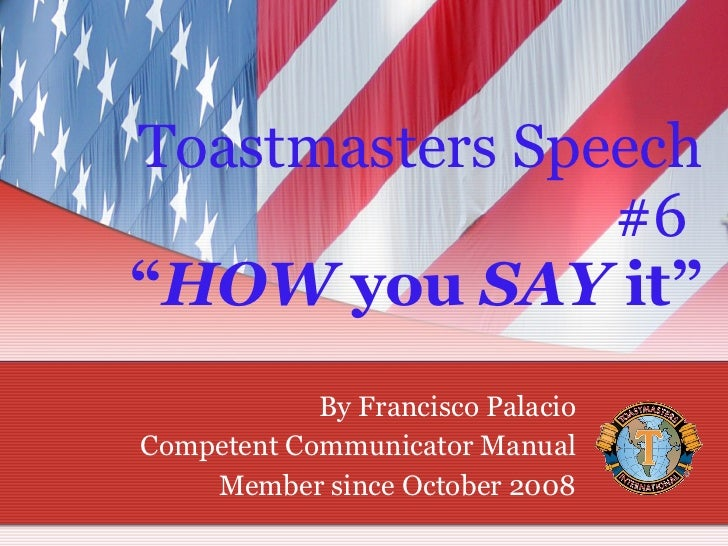 """Toastmasters Speech #6  """" HOW  you  SAY  it"""" By Francisco Palacio Competent Communicator Manual Member since October 2008"""