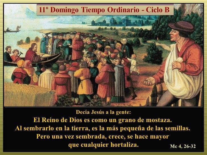 Decía Jesús a la gente:      El Reino de Dios es como un grano de mostaza.Al sembrarlo en la tierra, es la más pequeña de ...