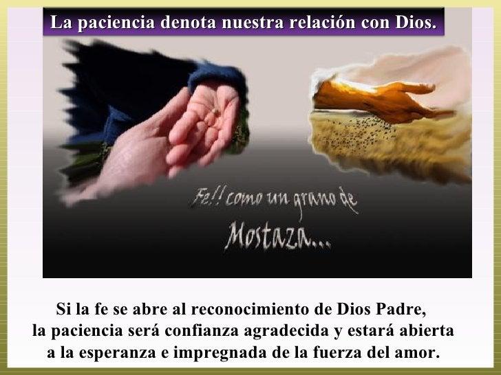 La paciencia denota nuestra relación con Dios.    Si la fe se abre al reconocimiento de Dios Padre,la paciencia será confi...