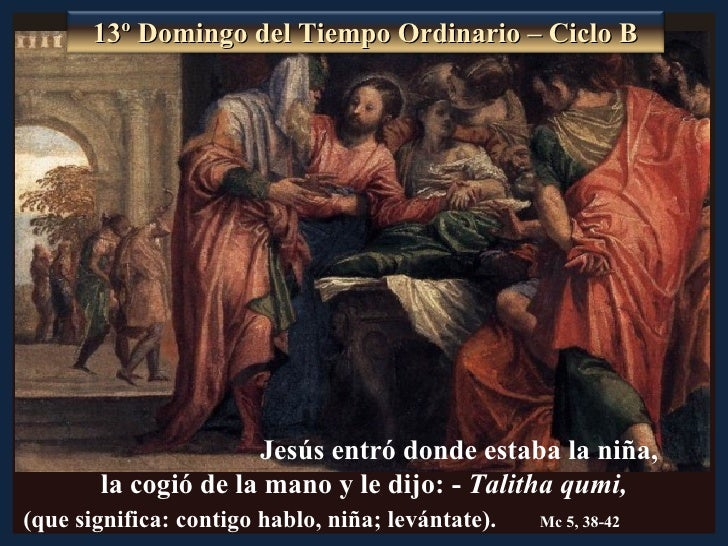 13º Domingo del Tiempo Ordinario – Ciclo B                     Jesús entró donde estaba la niña,       la cogió de la mano...