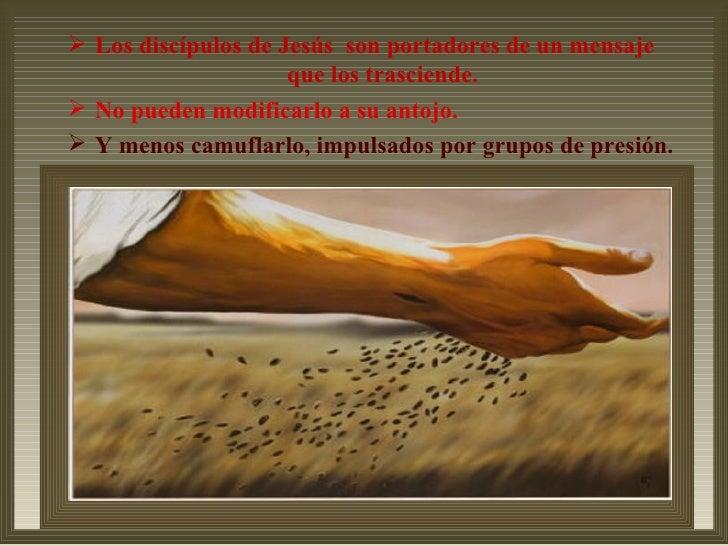  Los discípulos de Jesús son portadores de un mensaje                     que los trasciende. No pueden modificarlo a su...