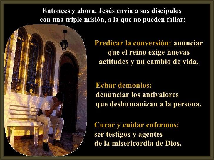 Entonces y ahora, Jesús envía a sus discípuloscon una triple misión, a la que no pueden fallar:                  Predicar ...