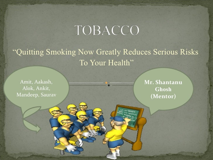 """ Quitting Smoking Now Greatly Reduces Serious Risks  To Your Health"" Mr. Shantanu  Ghosh (Mentor) Amit, Aakash, Alok, Ank..."