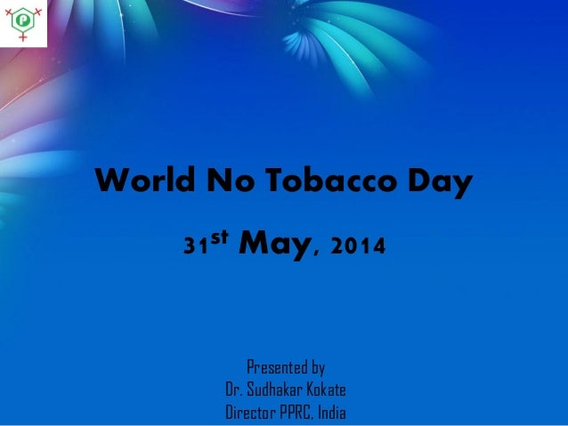 World No Tobacco Day 31st May, 2014 Presented by Dr. Sudhakar Kokate Director PPRC, India