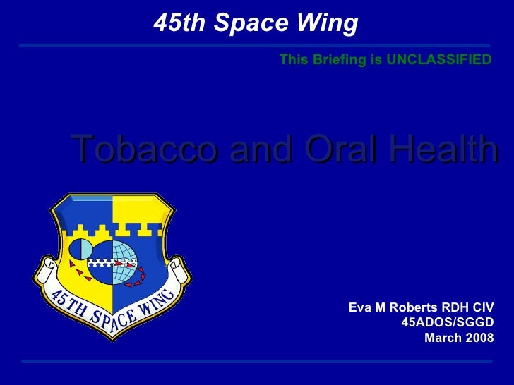 Tobacco and Oral Health Eva M Roberts RDH CIV 45ADOS/SGGD March 2008 This Briefing is UNCLASSIFIED 45th Space Wing