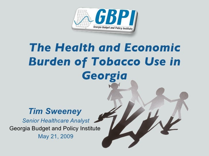 The Health and Economic Burden of Tobacco Use in Georgia Tim Sweeney   Senior Healthcare Analyst Georgia Budget and Policy...