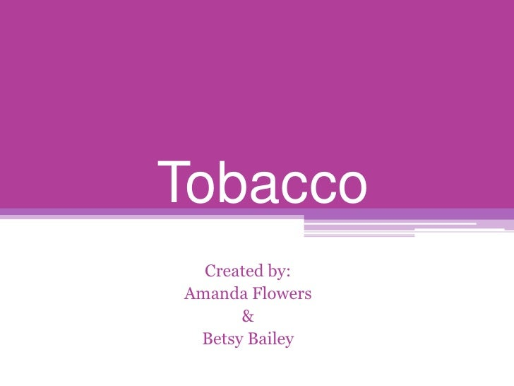 Tobacco<br />Created by:<br />Amanda Flowers<br />&<br />Betsy Bailey<br />