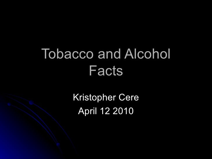 Tobacco and Alcohol Facts Kristopher Cere April 12 2010