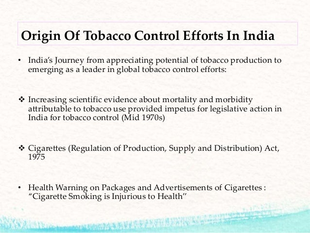 tobacco control legislations in india In terms of legislation in india, a beginning was made in the form of the cigarettes act, 1975 however, a comprehensive tobacco control bill was tabled in the parliament in late february, 2003 the framework convention on tobacco control.