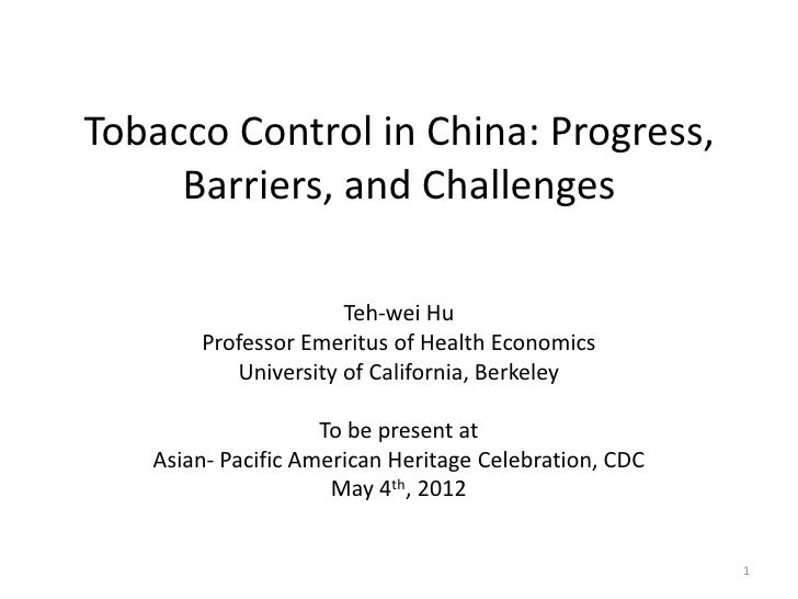 Tobacco Control in China: Progress,     Barriers, and Challenges                     Teh-wei Hu       Professor Emeritus o...