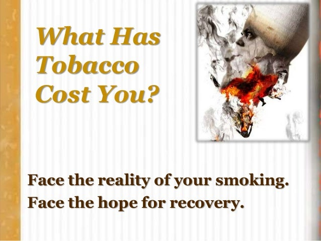 What Has Tobacco Cost You? Face the reality of your smoking. Face the hope for recovery.