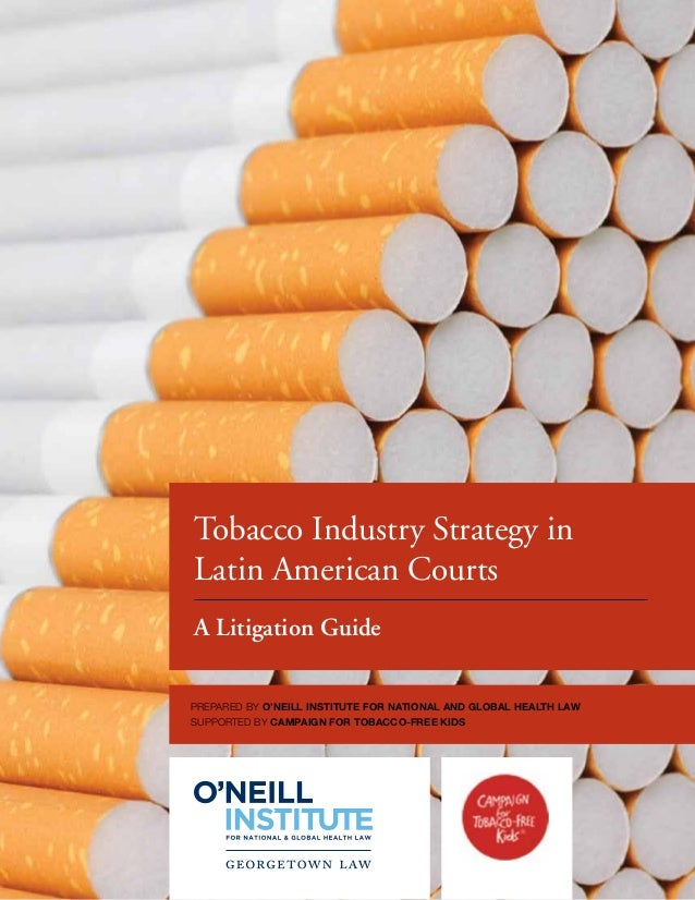 Tobacco Industry Strategy inLatin American CourtsA Litigation GuidePrepared by O'Neill Institute for National and Global H...