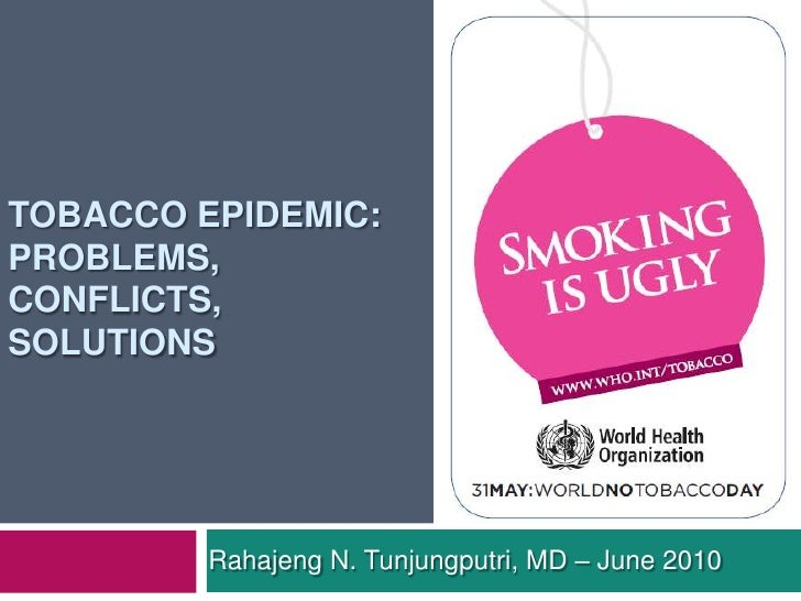 Tobacco epidemic:Problems, conflicts, solutions<br />Rahajeng N. Tunjungputri, MD – June 2010<br />