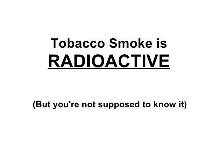 Tobacco Smoke is  RADIOACTIVE (But you're not supposed to know it)