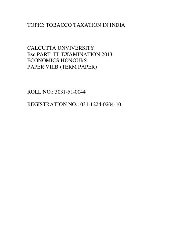TOPIC: TOBACCO TAXATION IN INDIA  CALCUTTA UNVIVERSITY Bsc PART III EXAMINATION 2013 ECONOMICS HONOURS PAPER VIIIB (TERM P...