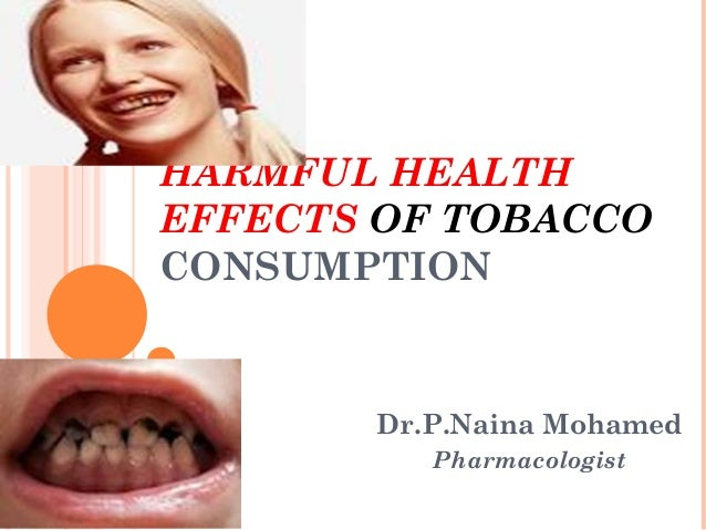 HARMFUL HEALTH EFFECTS OF TOBACCO CONSUMPTION  Dr.P.Naina Mohamed Pharmacologist