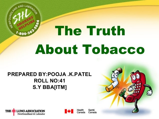 The Truth        About TobaccoPREPARED BY:POOJA .K.PATEL       ROLL NO:41       S.Y BBA[ITM]