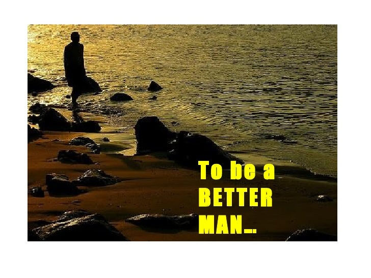 To be a BETTER MAN…