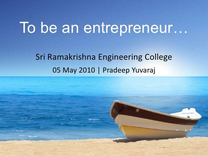 To be an entrepreneur…<br />Sri Ramakrishna Engineering College<br />05 May 2010   Pradeep Yuvaraj<br />