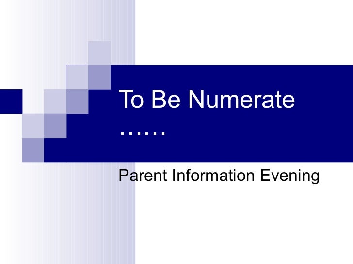 To Be Numerate …… Parent Information Evening