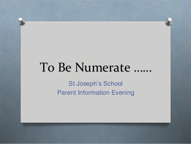 To Be Numerate …… St Joseph's School Parent Information Evening
