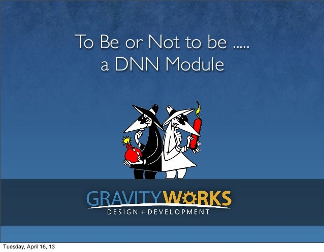 To Be or Not to be .....a DNN ModuleTuesday, April 16, 13