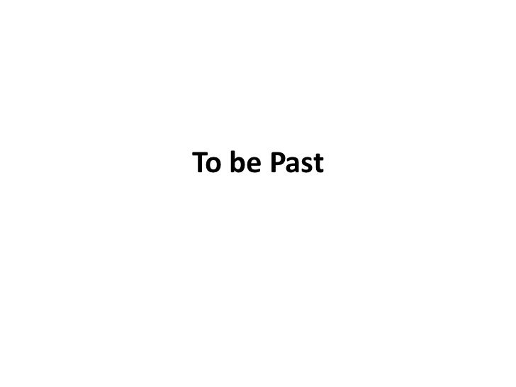 To be Past
