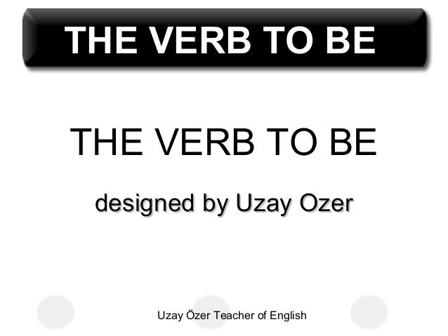 Uzay Özer Teacher of English THE VERB TO BE designed by Uzay Ozerdesigned by Uzay Ozer THE VERB TO BETHE VERB TO BE