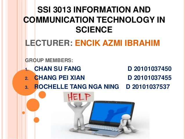 SSI 3013 INFORMATION ANDCOMMUNICATION TECHNOLOGY IN            SCIENCELECTURER: ENCIK AZMI IBRAHIMGROUP MEMBERS:1.   CHAN ...
