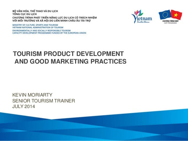 TOURISM PRODUCT DEVELOPMENT AND GOOD MARKETING PRACTICES KEVIN MORIARTY SENIOR TOURISM TRAINER JULY 2014