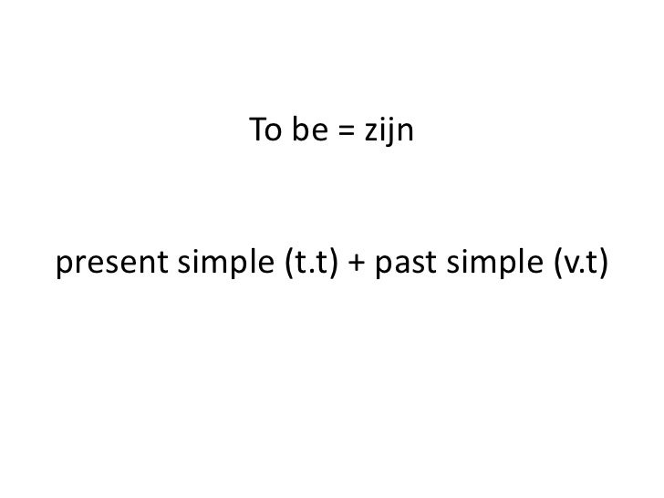 To be = zijnpresent simple (t.t) + past simple (v.t)