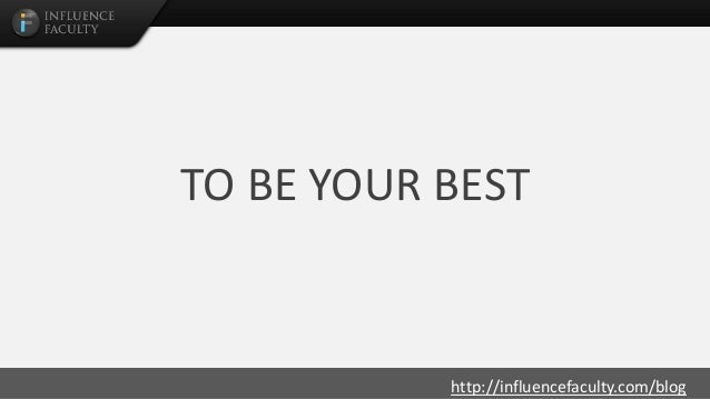 http://influencefaculty.com/blog TO BE YOUR BEST