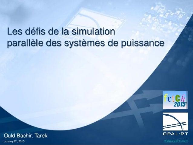 www.opal-rt.com Ould Bachir, Tarek January 8th, 2015 Les défis de la simulation parallèle des systèmes de puissance