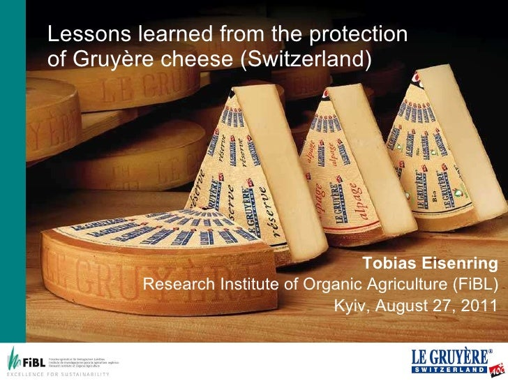 Lessons learned from the protection of Gruyère cheese (Switzerland) Tobias Eisenring Research Institute of Organic Agricul...