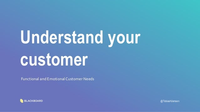 Understand your customer Functional and EmotionalCustomer Needs @TobiasHJensen