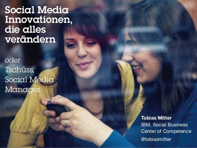 Social Media  Innovationen,  die alles  verändern  oder  Tschüss,  Social Media  Manager  Tobias Mitter  IBM, Social Busin...