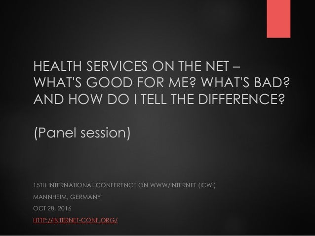 HEALTH SERVICES ON THE NET – WHAT'S GOOD FOR ME? WHAT'S BAD? AND HOW DO I TELL THE DIFFERENCE? (Panel session) 15TH INTERN...
