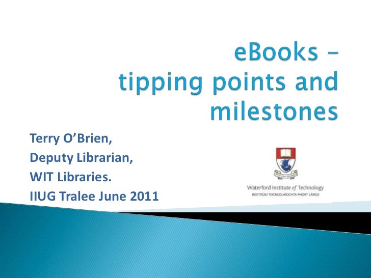 eBooks – tipping points and milestones<br />Terry O'Brien,<br />Deputy Librarian,<br />WIT Libraries.<br />IIUG Tralee...