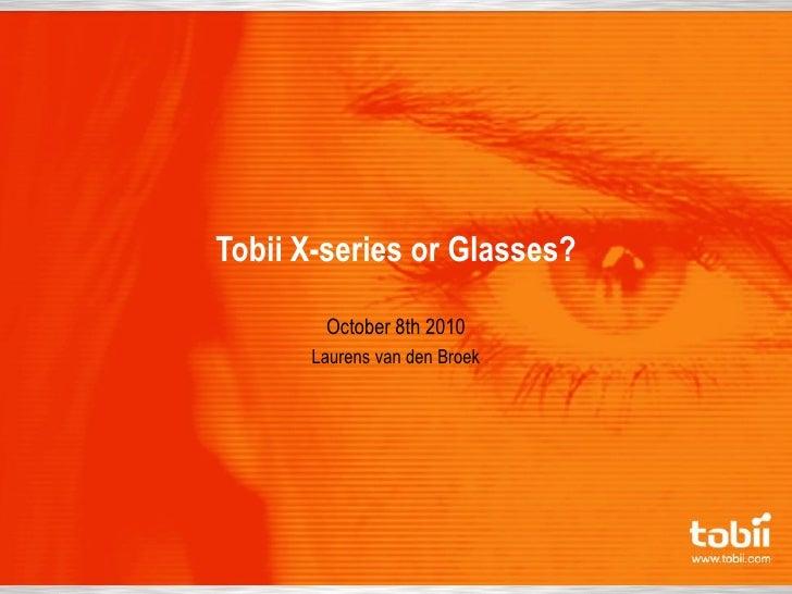 Tobii X-series or Glasses?         October 8th 2010       Laurens van den Broek