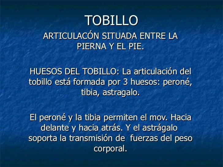 TOBILLO ARTICULACÓN SITUADA ENTRE LA PIERNA Y EL PIE. HUESOS DEL TOBILLO: La articulación del tobillo está formada por 3 h...