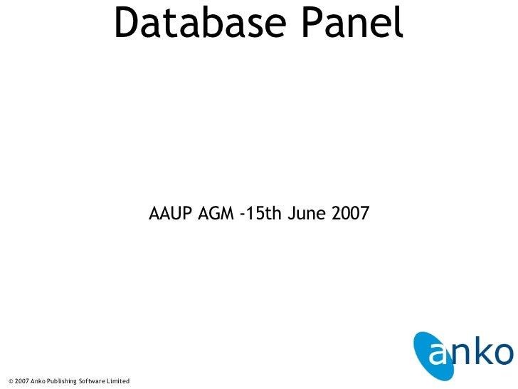 Database Panel <ul><li>AAUP AGM -15th June 2007 </li></ul>© 2007 Anko Publishing Software Limited