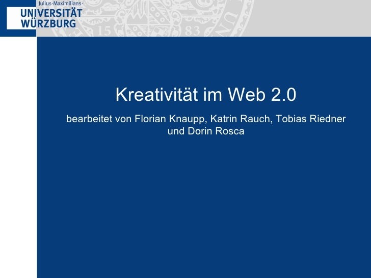 <ul><li>bearbeitet von Florian Knaupp, Katrin Rauch, Tobias Riedner und Dorin Rosca </li></ul>Kreativität im Web 2.0
