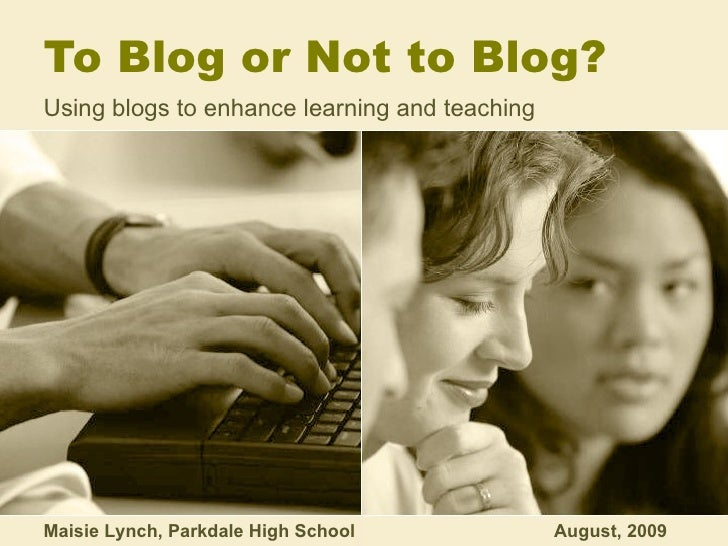 To Blog or Not to Blog? Using blogs to enhance learning and teaching Maisie Lynch, Parkdale High School  August, 2009
