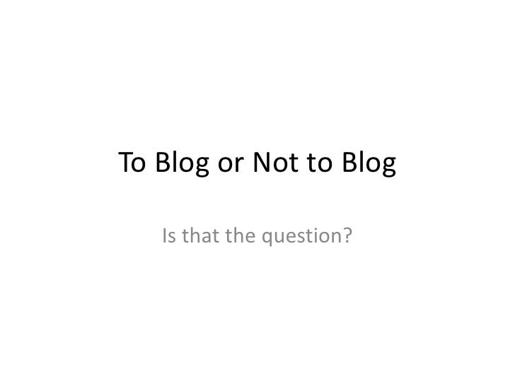 To Blog or Not to Blog<br />Is that the question?<br />