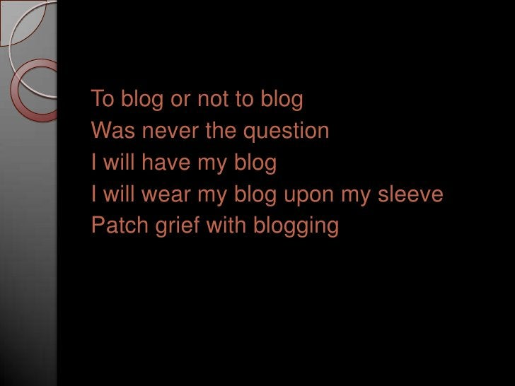 To blog or not to blog<br />Was never the question<br />I will have my blog<br />I will wear my blog upon my sleeve<br />P...