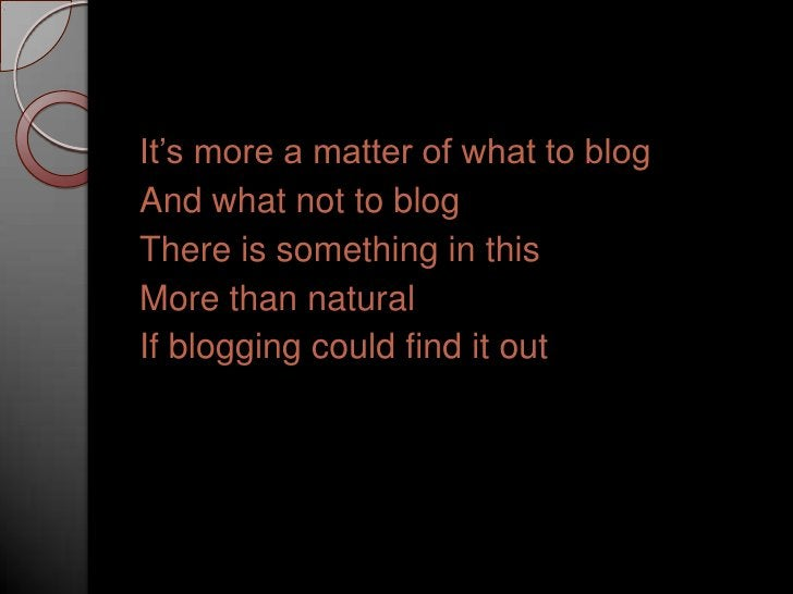 It's more a matter of what to blog<br />And what not to blog<br />There is something in this<br />More than natural<br />I...